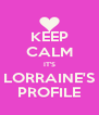 KEEP CALM IT'S LORRAINE'S PROFILE - Personalised Poster A4 size
