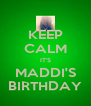KEEP CALM IT'S MADDI'S BIRTHDAY - Personalised Poster A4 size