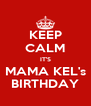 KEEP CALM IT'S MAMA KEL's BIRTHDAY - Personalised Poster A4 size