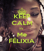 KEEP CALM it's  Me FÉLIXIA - Personalised Poster A4 size