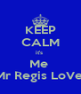 KEEP CALM it's  Me  Mr Regis LoVe  - Personalised Poster A4 size