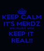 KEEP CALM IT'S MERDZ BIRTHDAY SHO KEEP IT  REAL!! - Personalised Poster A4 size