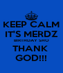 KEEP CALM IT'S MERDZ BIRTHDAY SHO THANK  GOD!!! - Personalised Poster A4 size