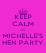 KEEP CALM it's MICHELLE'S HEN PARTY - Personalised Poster A4 size