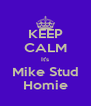 KEEP CALM It's Mike Stud Homie - Personalised Poster A4 size