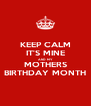 KEEP CALM IT'S MINE AND MY MOTHERS BIRTHDAY MONTH - Personalised Poster A4 size