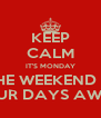 KEEP CALM IT'S MONDAY THE WEEKEND IS FOUR DAYS AWAY - Personalised Poster A4 size