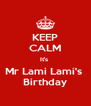 KEEP CALM It's  Mr Lami Lami's  Birthday - Personalised Poster A4 size