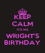 KEEP CALM  IT'S MS. WRIGHT'S BIRTHDAY - Personalised Poster A4 size