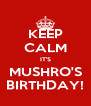 KEEP CALM IT'S MUSHRO'S BIRTHDAY! - Personalised Poster A4 size