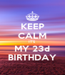 KEEP CALM IT'S MY 23d BIRTHDAY - Personalised Poster A4 size