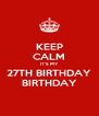 KEEP CALM IT'S MY 27TH BIRTHDAY BIRTHDAY - Personalised Poster A4 size