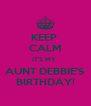KEEP  CALM IT'S MY  AUNT DEBBIE'S BIRTHDAY! - Personalised Poster A4 size