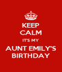 KEEP CALM IT'S MY AUNT EMILY'S BIRTHDAY - Personalised Poster A4 size