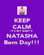 KEEP CALM IT'S MY BABY'S NATASHA Born Day!!! - Personalised Poster A4 size