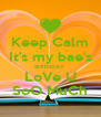 Keep Calm It's my bae's BIRTHDAY LoVe U SoO MuCh - Personalised Poster A4 size