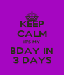 KEEP CALM IT'S MY BDAY IN 3 DAYS - Personalised Poster A4 size