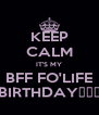 KEEP CALM IT'S MY BFF FO'LIFE BIRTHDAY🎂🎂🎂 - Personalised Poster A4 size