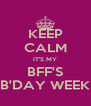 KEEP CALM IT'S MY BFF'S B'DAY WEEK - Personalised Poster A4 size