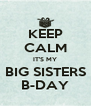 KEEP CALM IT'S MY BIG SISTERS B-DAY - Personalised Poster A4 size