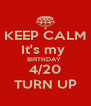 KEEP CALM It's my  BIRTHDAY  4/20 TURN UP - Personalised Poster A4 size