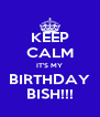 KEEP CALM IT'S MY BIRTHDAY BISH!!! - Personalised Poster A4 size