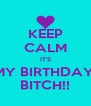KEEP CALM IT'S MY BIRTHDAY  BITCH!! - Personalised Poster A4 size