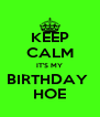 KEEP CALM IT'S MY BIRTHDAY  HOE - Personalised Poster A4 size