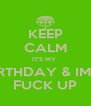KEEP CALM IT'S MY  BIRTHDAY & IMA  FUCK UP - Personalised Poster A4 size