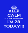 KEEP CALM IT S MY BIRTHDAY l'M 28 TODAY!!! - Personalised Poster A4 size