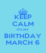 KEEP CALM IT'S MY BIRTHDAY MARCH 6 - Personalised Poster A4 size