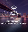 KEEP CALM IT'S My BIRTHDAY  MOTHER FUCKERS - Personalised Poster A4 size