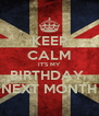 KEEP CALM IT'S MY BIRTHDAY  NEXT MONTH - Personalised Poster A4 size