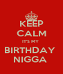 KEEP CALM IT'S MY  BIRTHDAY  NIGGA  - Personalised Poster A4 size