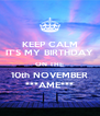 KEEP CALM IT'S MY BIRTHDAY ON THE 10th NOVEMBER ***AME*** - Personalised Poster A4 size