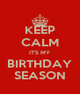 KEEP CALM IT'S MY BIRTHDAY SEASON - Personalised Poster A4 size