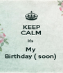 KEEP CALM It's  My  Birthday ( soon)  - Personalised Poster A4 size