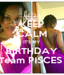 KEEP CALM IT'S MY  BIRTHDAY  Team PISCES  - Personalised Poster A4 size