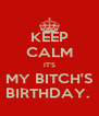 KEEP CALM IT'S MY BITCH'S BIRTHDAY.  - Personalised Poster A4 size