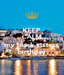 KEEP CALM it's my black sisters birthday - Personalised Poster A4 size
