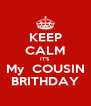 KEEP CALM IT'S My  COUSIN BRITHDAY - Personalised Poster A4 size