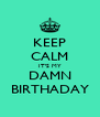 KEEP CALM IT'S MY DAMN BIRTHADAY - Personalised Poster A4 size