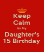 Keep Calm It's My Daughter's 15 Birthday - Personalised Poster A4 size