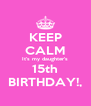 KEEP CALM It's my daughter's 15th BIRTHDAY!, - Personalised Poster A4 size