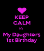 KEEP CALM it's  My Daughters 1st Birthday - Personalised Poster A4 size