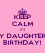 KEEP CALM IT'S MY DAUGHTERS  BIRTHDAY! - Personalised Poster A4 size