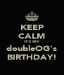 KEEP CALM IT'S MY doubleOG's BIRTHDAY! - Personalised Poster A4 size
