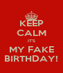 KEEP CALM IT'S MY FAKE BIRTHDAY! - Personalised Poster A4 size