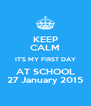 KEEP CALM IT'S MY FIRST DAY AT SCHOOL 27 January 2015 - Personalised Poster A4 size