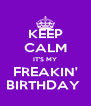 KEEP CALM IT'S MY FREAKIN' BIRTHDAY  - Personalised Poster A4 size